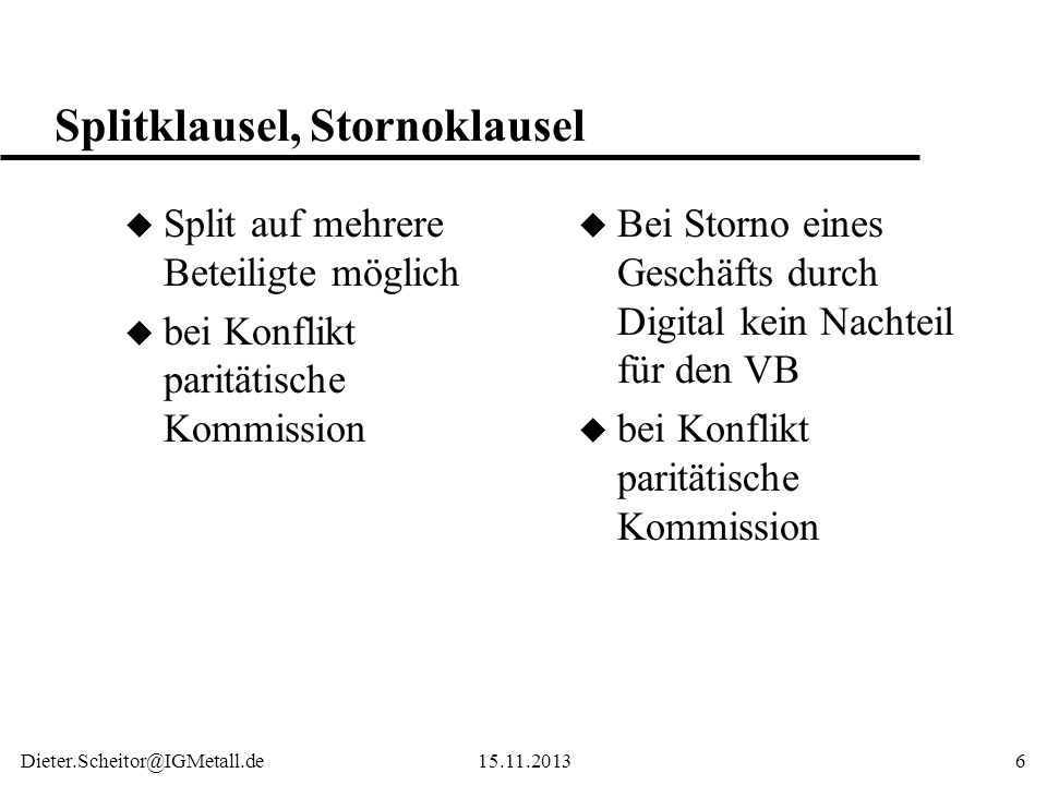 Dieter.Scheitor@IGMetall.de15.11.20136 Splitklausel, Stornoklausel u Split auf mehrere Beteiligte möglich u bei Konflikt paritätische Kommission u Bei