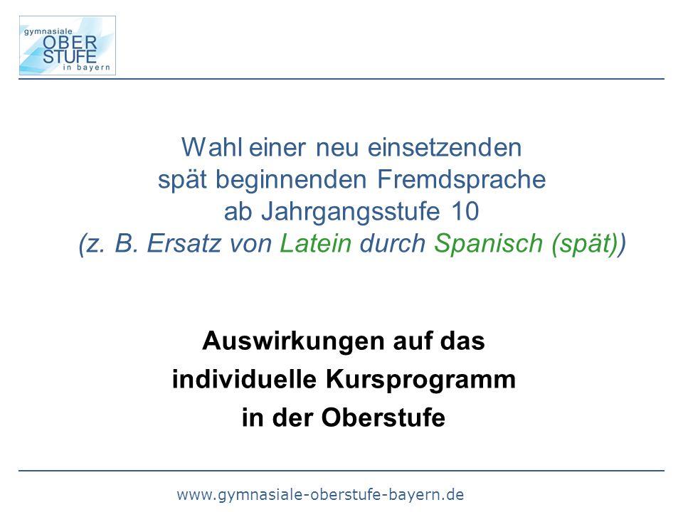 www.gymnasiale-oberstufe-bayern.de Wahl einer neu einsetzenden spät beginnenden Fremdsprache ab Jahrgangsstufe 10 (z. B. Ersatz von Latein durch Spani