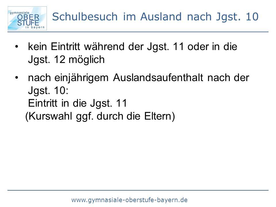 www.gymnasiale-oberstufe-bayern.de Schulbesuch im Ausland nach Jgst. 10 kein Eintritt während der Jgst. 11 oder in die Jgst. 12 möglich nach einjährig