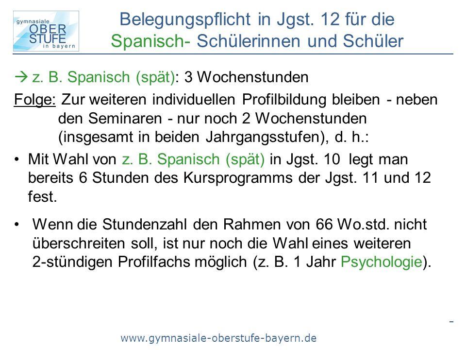 www.gymnasiale-oberstufe-bayern.de Belegungspflicht in Jgst. 12 für die Spanisch- Schülerinnen und Schüler z. B. Spanisch (spät): 3 Wochenstunden Folg