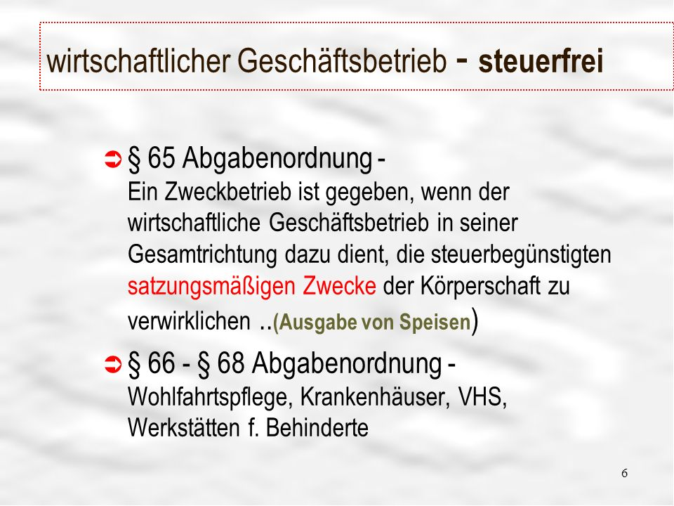 6 wirtschaftlicher Geschäftsbetrieb - steuerfrei § 65 Abgabenordnung - Ein Zweckbetrieb ist gegeben, wenn der wirtschaftliche Geschäftsbetrieb in seiner Gesamtrichtung dazu dient, die steuerbegünstigten satzungsmäßigen Zwecke der Körperschaft zu verwirklichen..