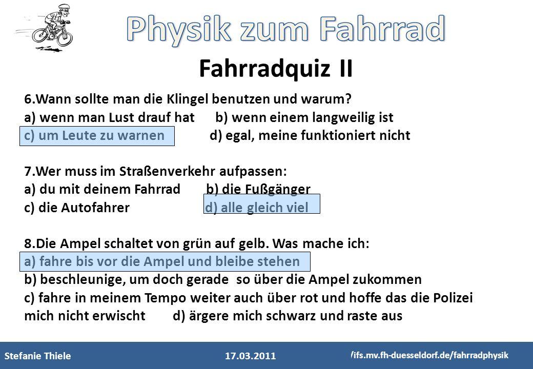 Stefanie Thiele http://ifs.mv.fh-duesseldorf.de/fahrradphysik Fahrradquiz II 17.03.2011 6.Wann sollte man die Klingel benutzen und warum? a) wenn man