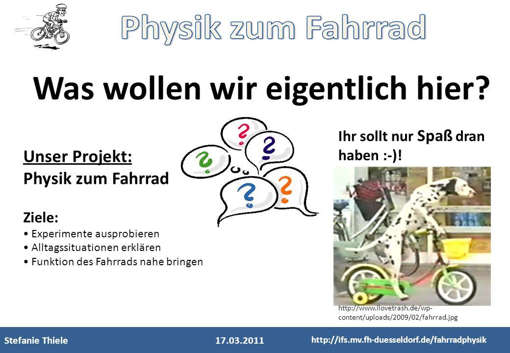 Stefanie Thiele17.03.2011 http://ifs.mv.fh-duesseldorf.de/fahrradphysik Was wollen wir eigentlich hier? Unser Projekt: Physik zum Fahrrad Ziele: Exper