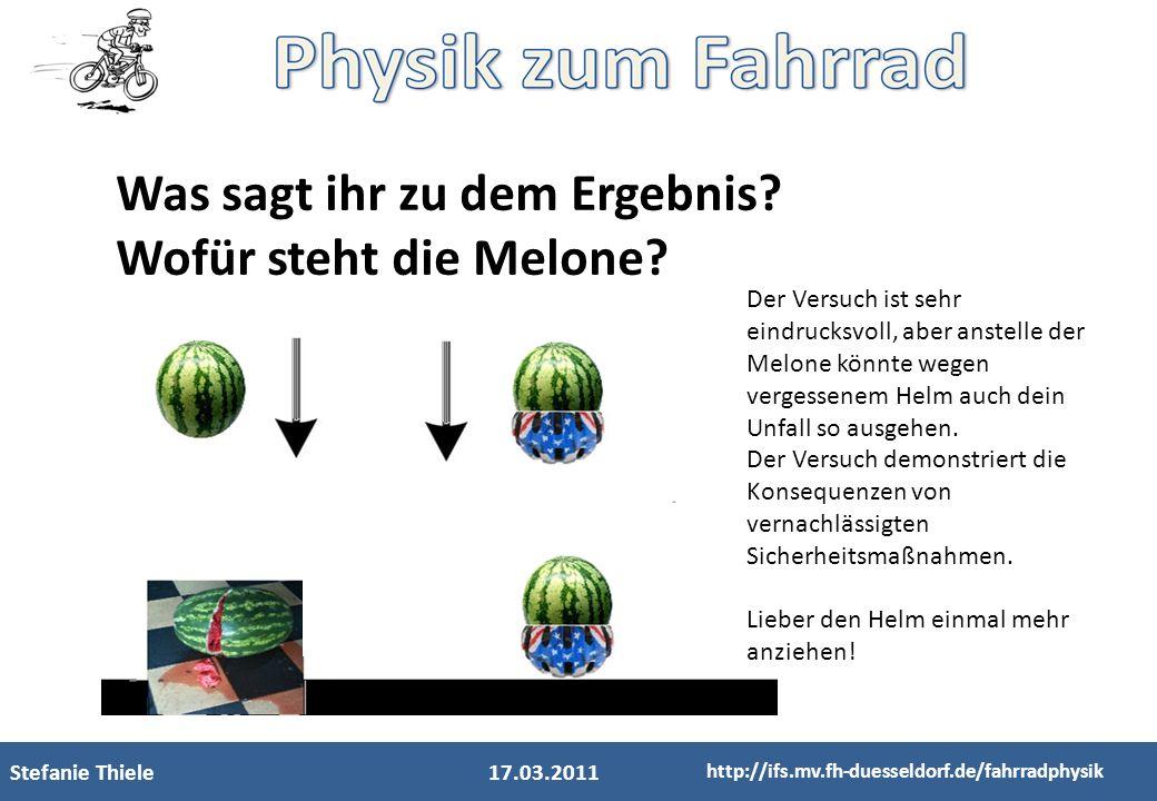 Stefanie Thiele17.03.2011 http://ifs.mv.fh-duesseldorf.de/fahrradphysik Was sagt ihr zu dem Ergebnis? Wofür steht die Melone? Der Versuch ist sehr ein
