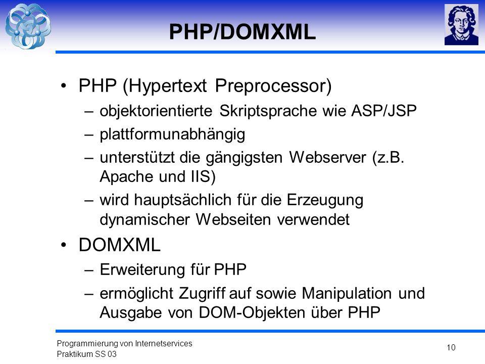 Programmierung von Internetservices Praktikum SS 03 10 PHP/DOMXML PHP (Hypertext Preprocessor) –objektorientierte Skriptsprache wie ASP/JSP –plattform