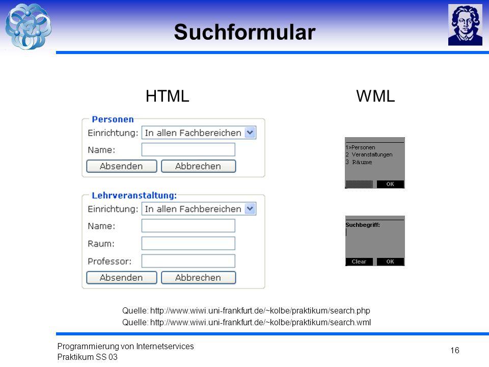 Programmierung von Internetservices Praktikum SS 03 16 Suchformular Quelle: http://www.wiwi.uni-frankfurt.de/~kolbe/praktikum/search.php HTMLWML Quell