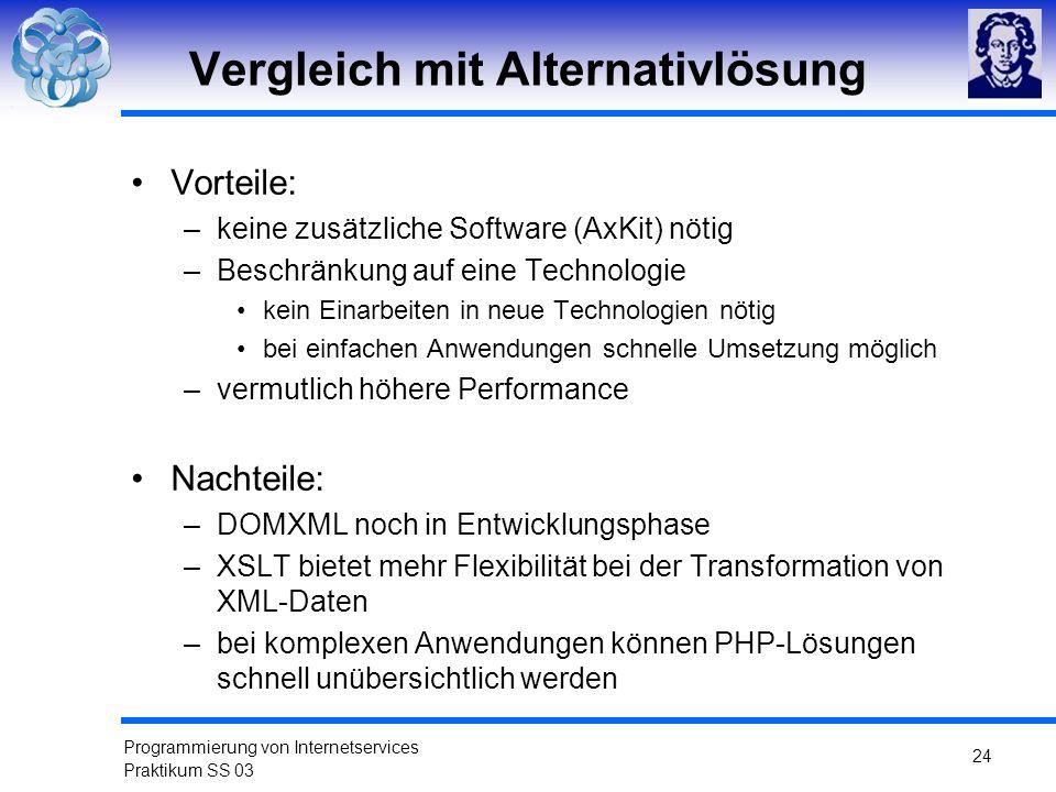 Programmierung von Internetservices Praktikum SS 03 24 Vergleich mit Alternativlösung Vorteile: –keine zusätzliche Software (AxKit) nötig –Beschränkun