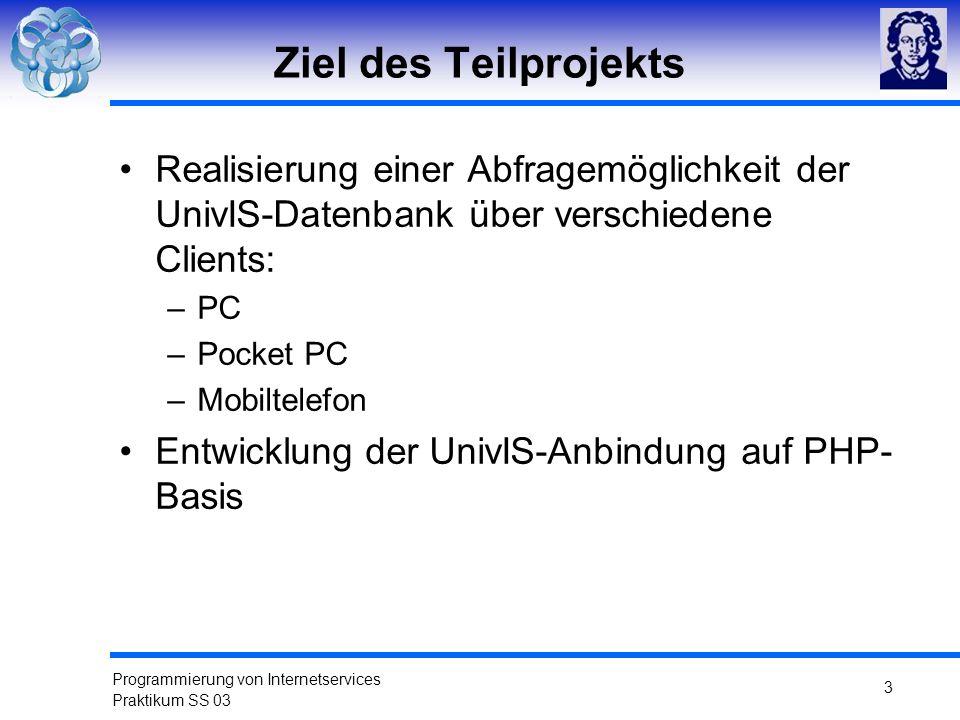Programmierung von Internetservices Praktikum SS 03 3 Ziel des Teilprojekts Realisierung einer Abfragemöglichkeit der UnivIS-Datenbank über verschiede