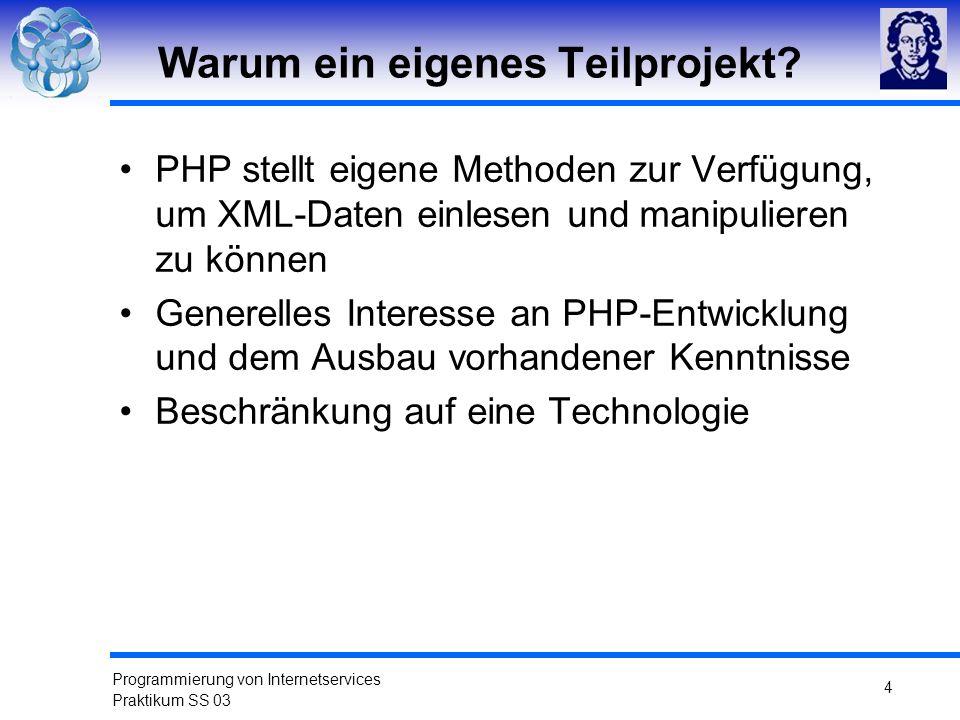 Programmierung von Internetservices Praktikum SS 03 4 Warum ein eigenes Teilprojekt? PHP stellt eigene Methoden zur Verfügung, um XML-Daten einlesen u