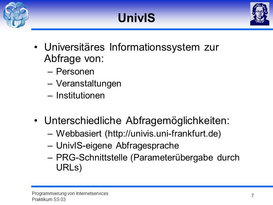 Programmierung von Internetservices Praktikum SS 03 7 UnivIS Universitäres Informationssystem zur Abfrage von: –Personen –Veranstaltungen –Institution