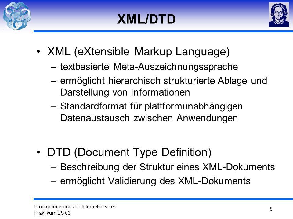 Programmierung von Internetservices Praktikum SS 03 8 XML/DTD XML (eXtensible Markup Language) –textbasierte Meta-Auszeichnungssprache –ermöglicht hie
