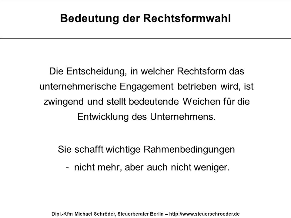Dipl.-Kfm Michael Schröder, Steuerberater Berlin – http://www.steuerschroeder.de Rechtsformwahl Grundlagen Zahl der Beteiligten (alleine oder mehrere) Finanzierung Flexibilität (von GbR bis AG) Ausstiegsszenario Aufwand Außenwirkung Haftung Steuern (Anfangsverluste ?)....