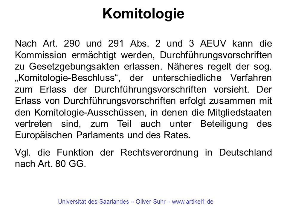 Universität des Saarlandes Oliver Suhr www.artikel1.de Komitologie Nach Art. 290 und 291 Abs. 2 und 3 AEUV kann die Kommission ermächtigt werden, Durc