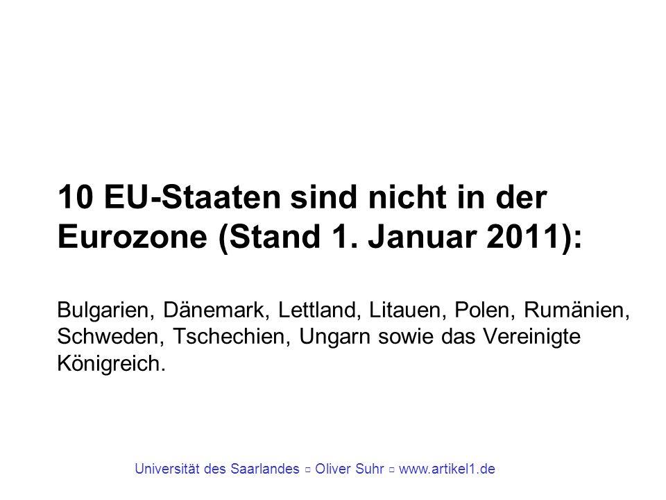 Universität des Saarlandes Oliver Suhr www.artikel1.de 10 EU-Staaten sind nicht in der Eurozone (Stand 1. Januar 2011): Bulgarien, Dänemark, Lettland,