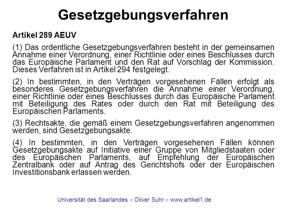 Universität des Saarlandes Oliver Suhr www.artikel1.de Gesetzgebungsverfahren Artikel 289 AEUV (1) Das ordentliche Gesetzgebungsverfahren besteht in der gemeinsamen Annahme einer Verordnung, einer Richtlinie oder eines Beschlusses durch das Europäische Parlament und den Rat auf Vorschlag der Kommission.