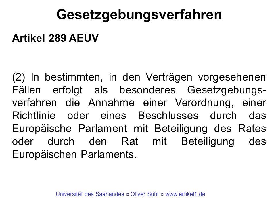 Universität des Saarlandes Oliver Suhr www.artikel1.de Gesetzgebungsverfahren Artikel 289 AEUV (3) Rechtsakte, die gemäß einem Gesetzgebungsverfahren angenommen werden, sind Gesetzgebungsakte.