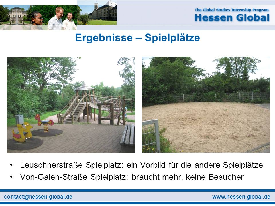 www.hessen-global.decontact@hessen-global.de Ergebnisse – Spielplätze Leuschnerstraße Spielplatz: ein Vorbild für die andere Spielplätze Von-Galen-Straße Spielplatz: braucht mehr, keine Besucher