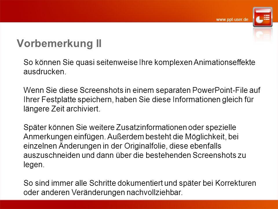 www.ppt-user.de Vorbemerkung II So können Sie quasi seitenweise Ihre komplexen Animationseffekte ausdrucken. Wenn Sie diese Screenshots in einem separ