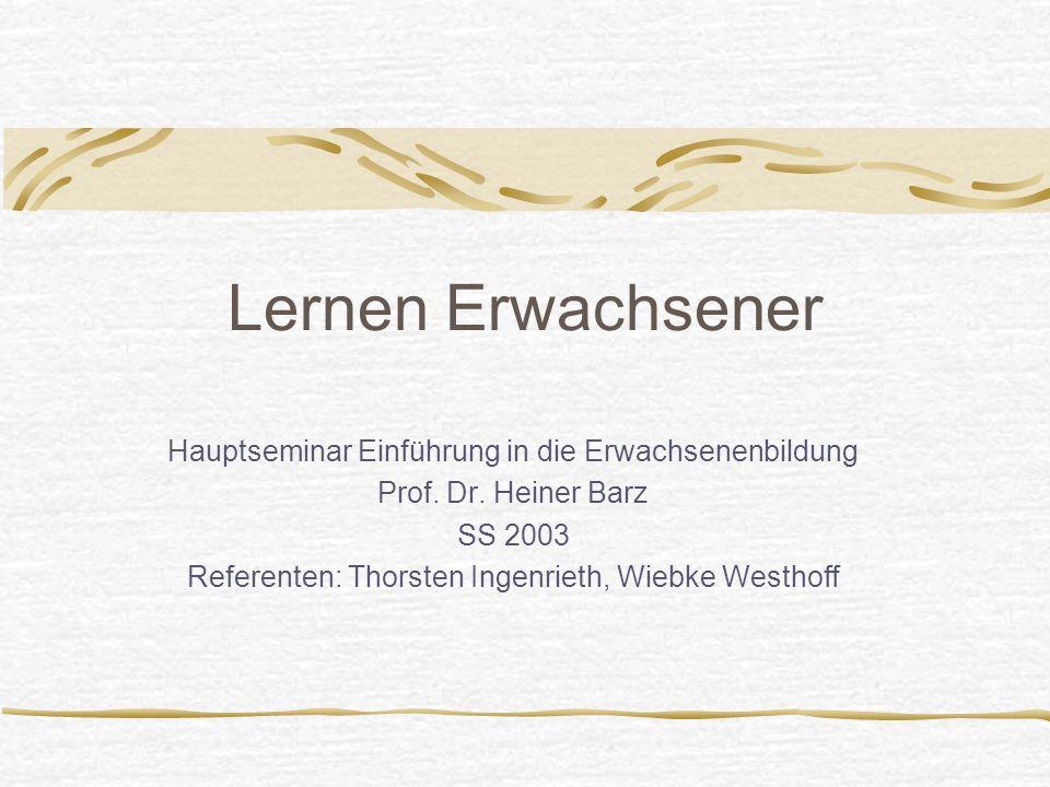 Lernen Erwachsener Hauptseminar Einführung in die Erwachsenenbildung Prof. Dr. Heiner Barz SS 2003 Referenten: Thorsten Ingenrieth, Wiebke Westhoff