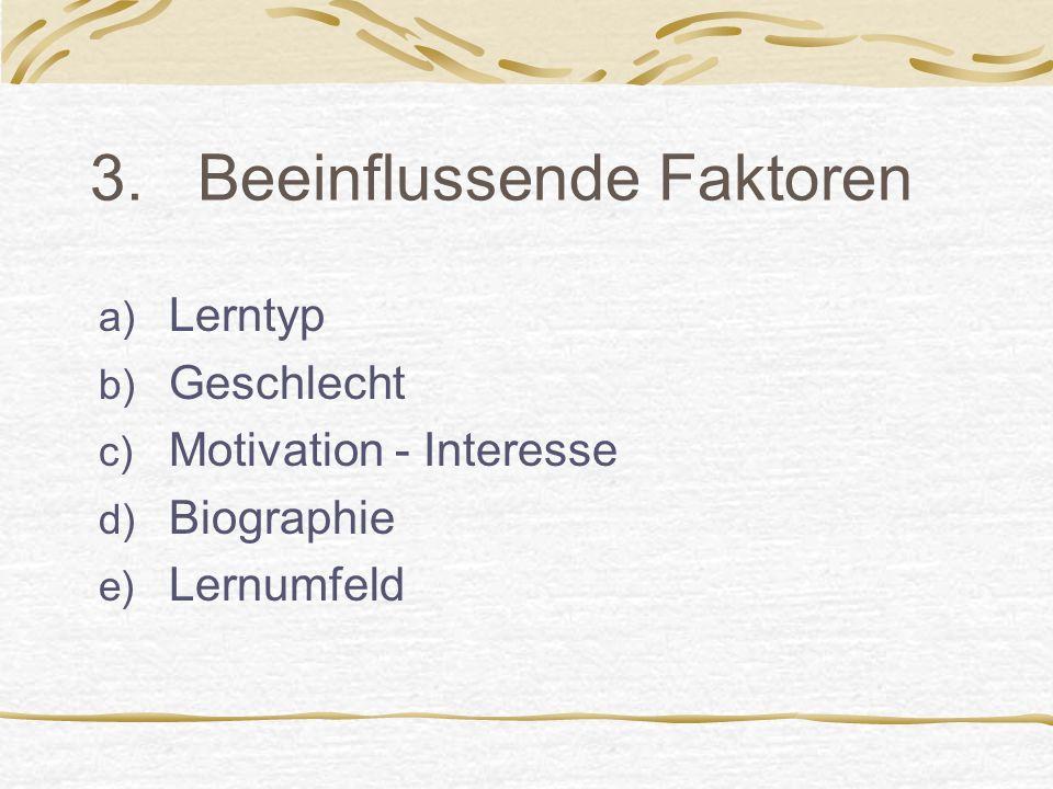 3. Beeinflussende Faktoren a) Lerntyp b) Geschlecht c) Motivation - Interesse d) Biographie e) Lernumfeld