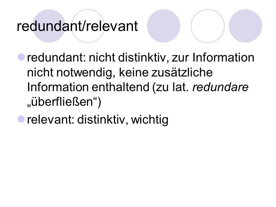redundant/relevant redundant: nicht distinktiv, zur Information nicht notwendig, keine zusätzliche Information enthaltend (zu lat. redundare überfließ