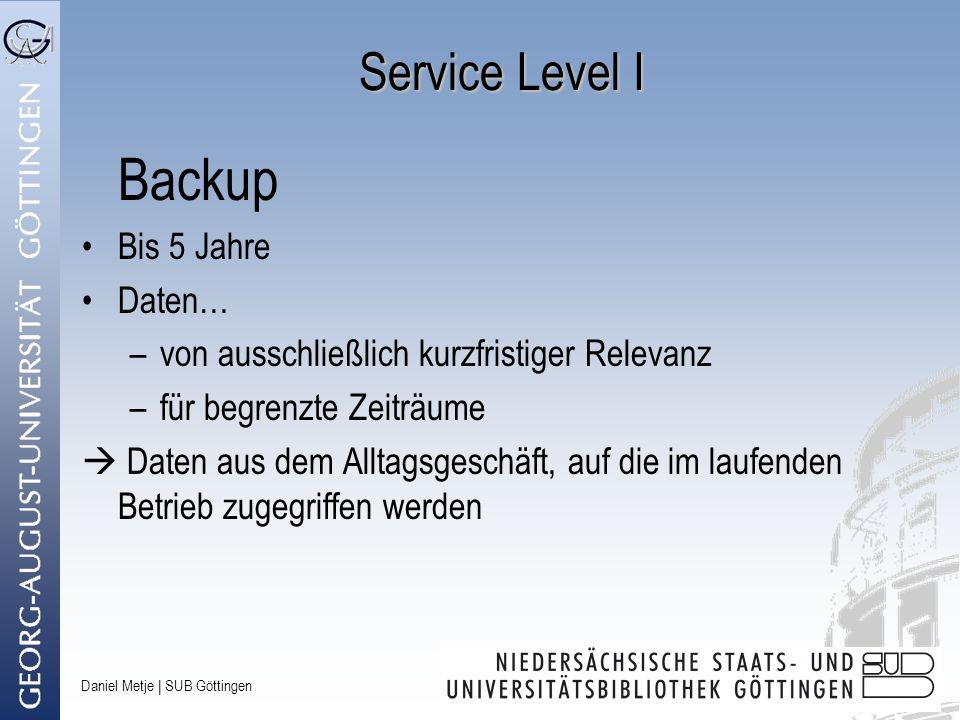 Daniel Metje   SUB Göttingen Service Level I Backup Bis 5 Jahre Daten… –von ausschließlich kurzfristiger Relevanz –für begrenzte Zeiträume Daten aus d