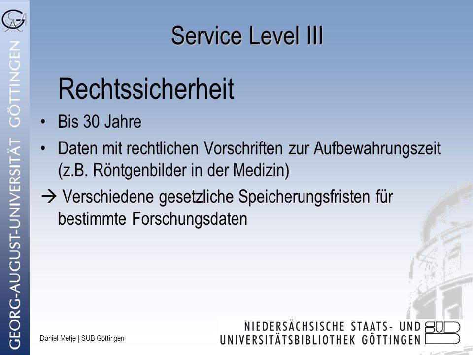 Daniel Metje   SUB Göttingen Service Level III Rechtssicherheit Bis 30 Jahre Daten mit rechtlichen Vorschriften zur Aufbewahrungszeit (z.B. Röntgenbil