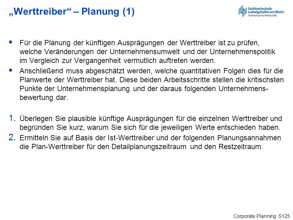 Corporate Planning S125 Werttreiber – Planung (1) Für die Planung der künftigen Ausprägungen der Werttreiber ist zu prüfen, welche Veränderungen der U