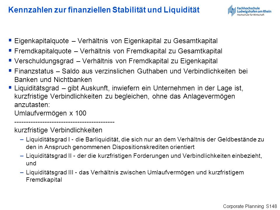 Corporate Planning S148 Kennzahlen zur finanziellen Stabilität und Liquidität Eigenkapitalquote – Verhältnis von Eigenkapital zu Gesamtkapital Fremdka