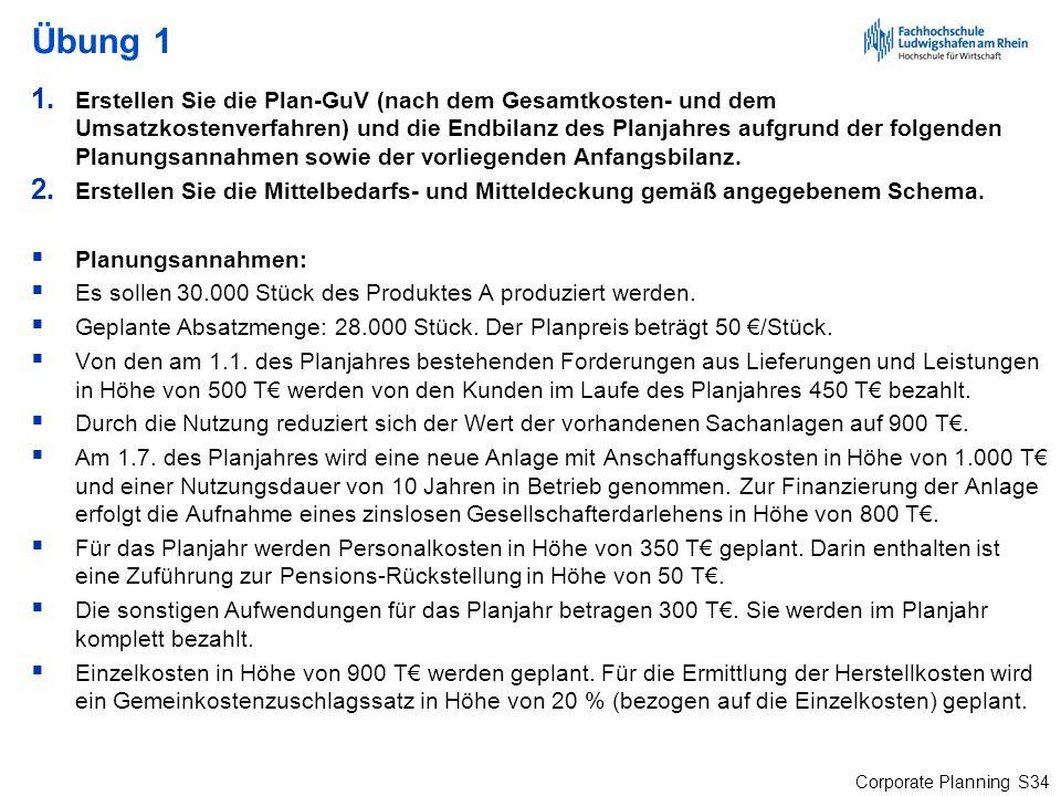 Corporate Planning S34 Übung 1 Planungsannahmen: Es sollen 30.000 Stück des Produktes A produziert werden. Geplante Absatzmenge: 28.000 Stück. Der Pla