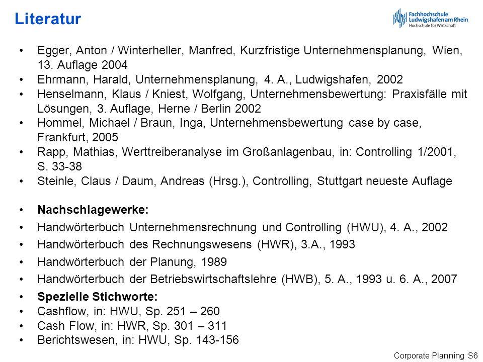 Corporate Planning S6 Literatur Egger, Anton / Winterheller, Manfred, Kurzfristige Unternehmensplanung, Wien, 13. Auflage 2004 Ehrmann, Harald, Untern
