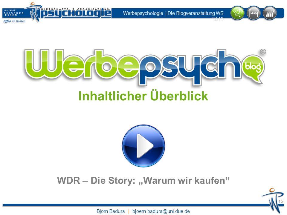 Björn Badura | bjoern.badura@uni-due.de Werbepsychologie | Die Blogveranstaltung WS 12/13 15 Inhaltlicher Überblick WDR – Die Story: Warum wir kaufen