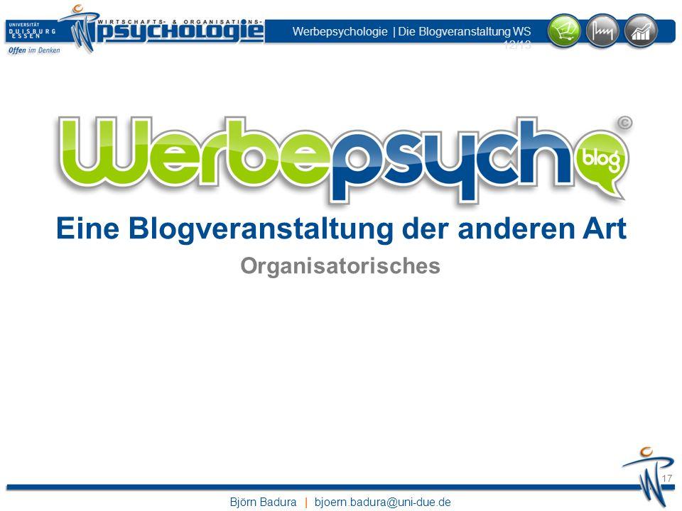 Björn Badura | bjoern.badura@uni-due.de Werbepsychologie | Die Blogveranstaltung WS 12/13 17 Eine Blogveranstaltung der anderen Art Organisatorisches