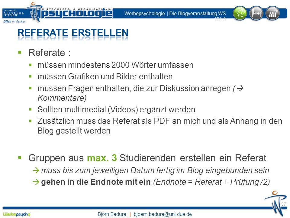 Björn Badura | bjoern.badura@uni-due.de Werbepsychologie | Die Blogveranstaltung WS 12/13 37 Referate : müssen mindestens 2000 Wörter umfassen müssen
