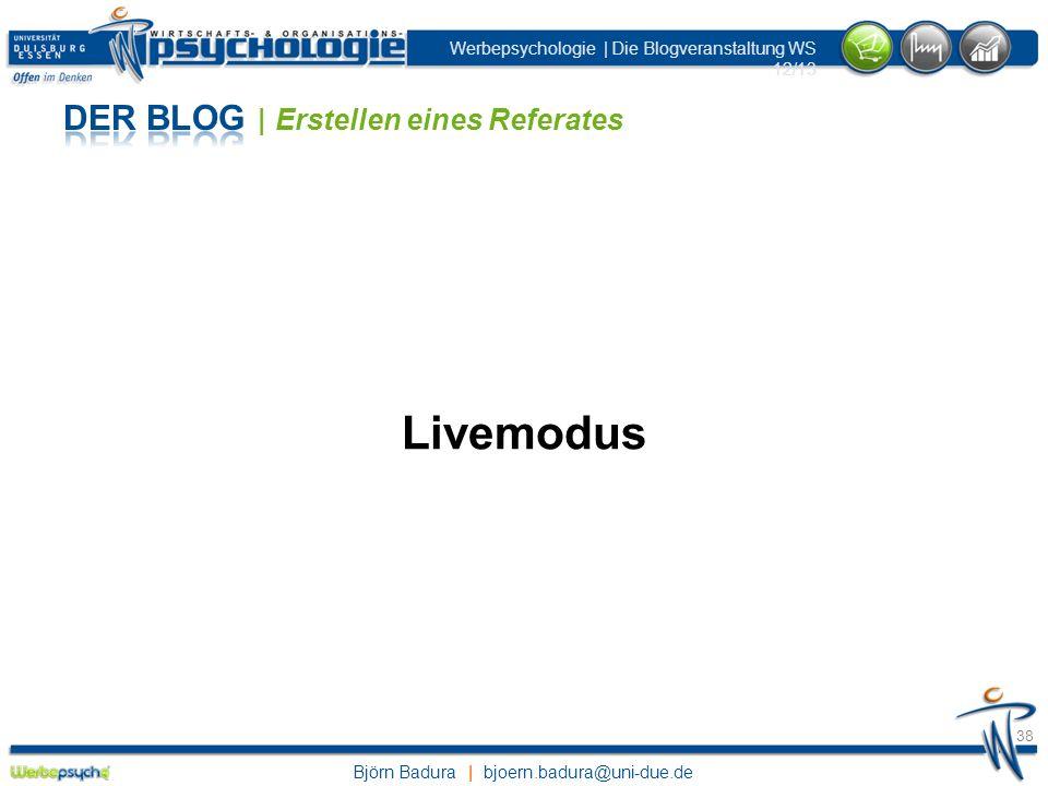 Björn Badura | bjoern.badura@uni-due.de Werbepsychologie | Die Blogveranstaltung WS 12/13 38 Livemodus