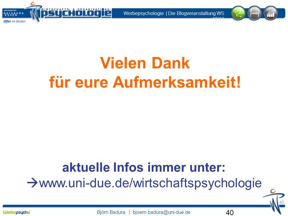 Björn Badura | bjoern.badura@uni-due.de Werbepsychologie | Die Blogveranstaltung WS 12/13 40 Vielen Dank für eure Aufmerksamkeit! aktuelle Infos immer