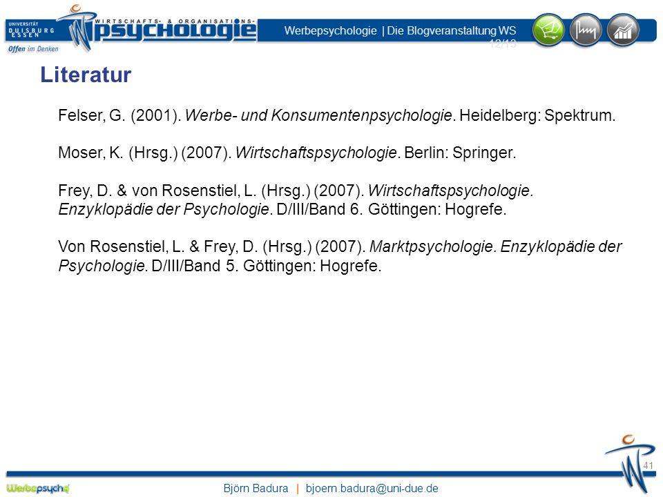 Björn Badura | bjoern.badura@uni-due.de Werbepsychologie | Die Blogveranstaltung WS 12/13 41 Literatur Felser, G. (2001). Werbe- und Konsumentenpsycho