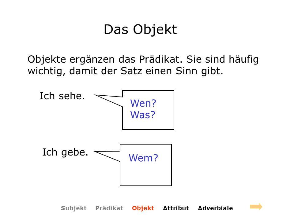 Subjekt Prädikat Objekt Attribut Adverbiale Das Objekt Objekte ergänzen das Prädikat. Sie sind häufig wichtig, damit der Satz einen Sinn gibt. Ich seh