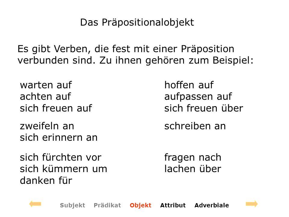 Das Präpositionalobjekt Subjekt Prädikat Objekt Attribut Adverbiale Es gibt Verben, die fest mit einer Präposition verbunden sind. Zu ihnen gehören zu
