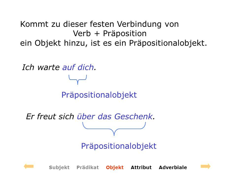 Subjekt Prädikat Objekt Attribut Adverbiale Kommt zu dieser festen Verbindung von Verb + Präposition ein Objekt hinzu, ist es ein Präpositionalobjekt.