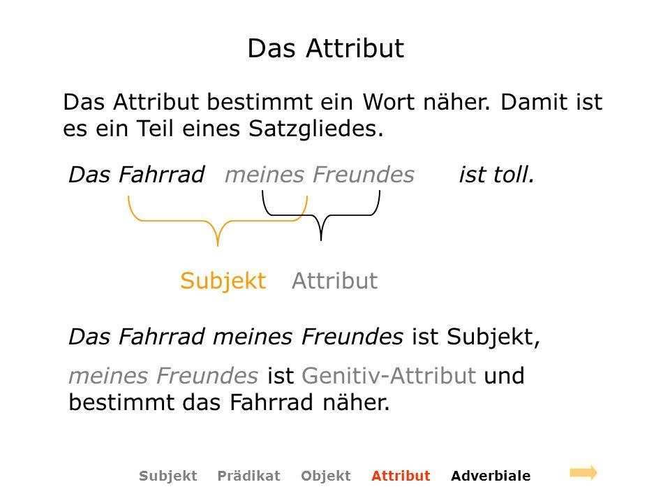 Das Attribut Das Attribut bestimmt ein Wort näher. Damit ist es ein Teil eines Satzgliedes. Das Fahrradist toll.meines Freundes Subjekt Attribut Das F