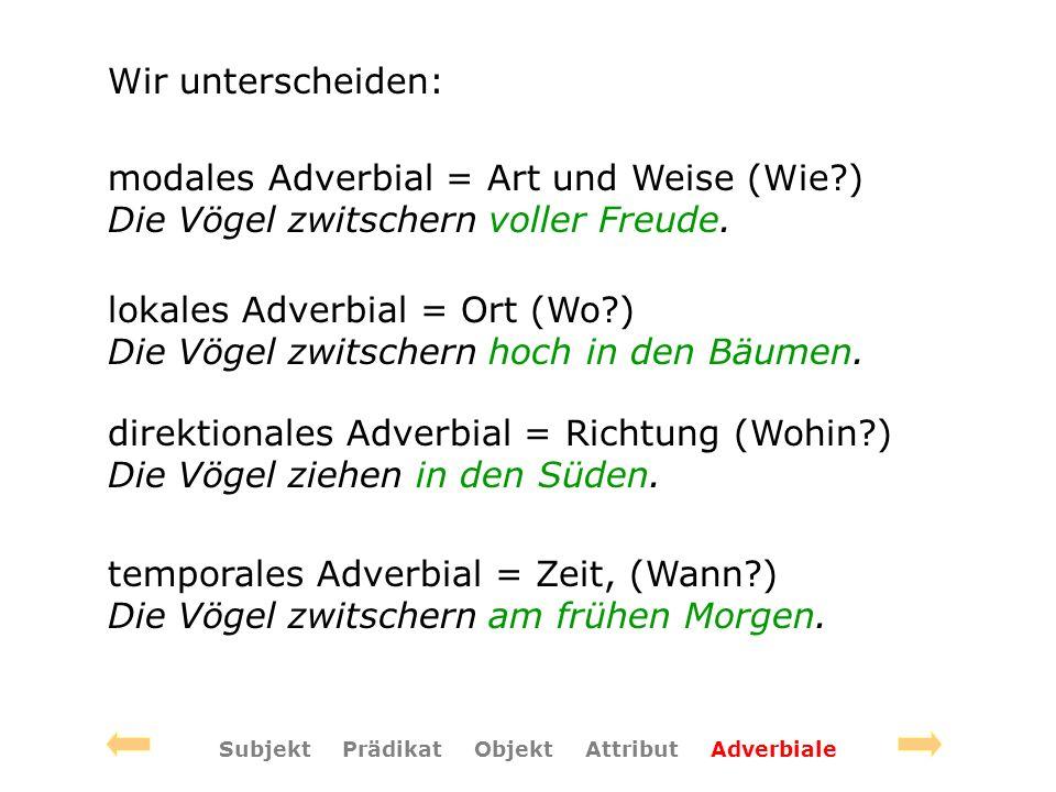 Wir unterscheiden: modales Adverbial = Art und Weise (Wie?) Die Vögel zwitschern voller Freude. lokales Adverbial = Ort (Wo?) Die Vögel zwitschern hoc