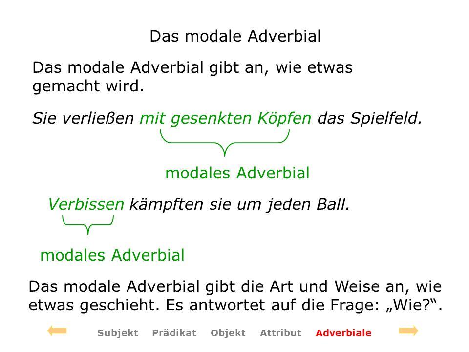 Das modale Adverbial Das modale Adverbial gibt an, wie etwas gemacht wird. Sie verließen mit gesenkten Köpfen das Spielfeld. modales Adverbial Verbiss