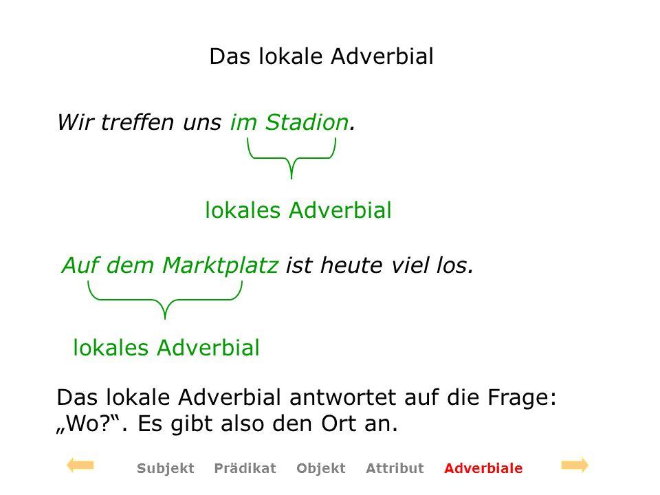Das lokale Adverbial Wir treffen uns im Stadion. lokales Adverbial Subjekt Prädikat Objekt Attribut Adverbiale Auf dem Marktplatz ist heute viel los.