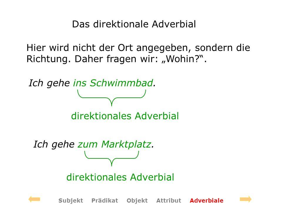 Das direktionale Adverbial Hier wird nicht der Ort angegeben, sondern die Richtung. Daher fragen wir: Wohin?. Ich gehe ins Schwimmbad. direktionales A