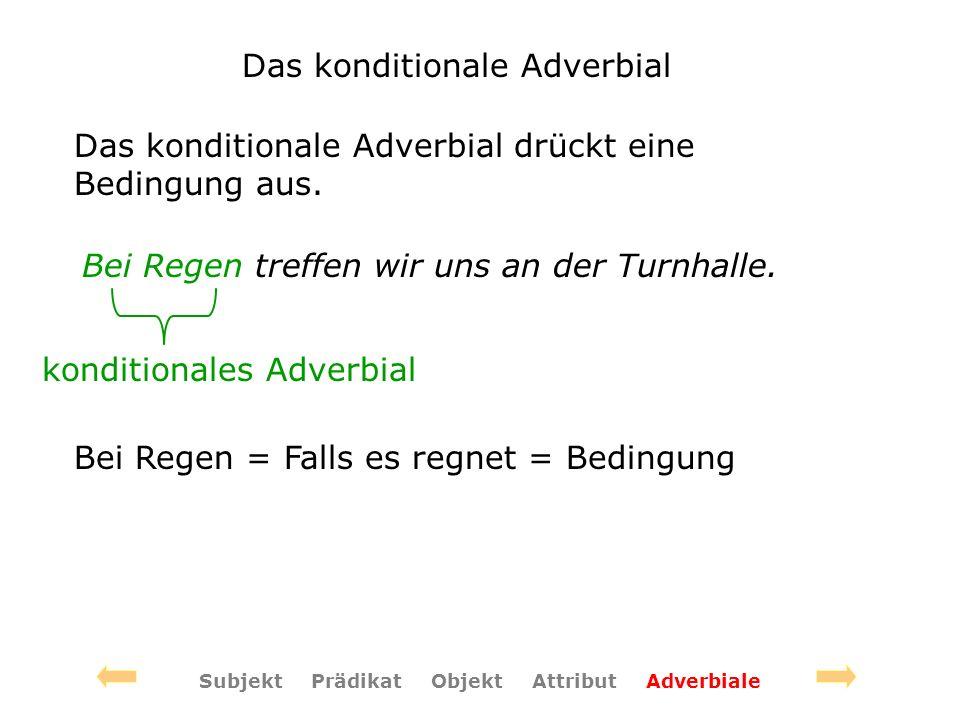 Das konditionale Adverbial Das konditionale Adverbial drückt eine Bedingung aus. Bei Regen treffen wir uns an der Turnhalle. konditionales Adverbial B