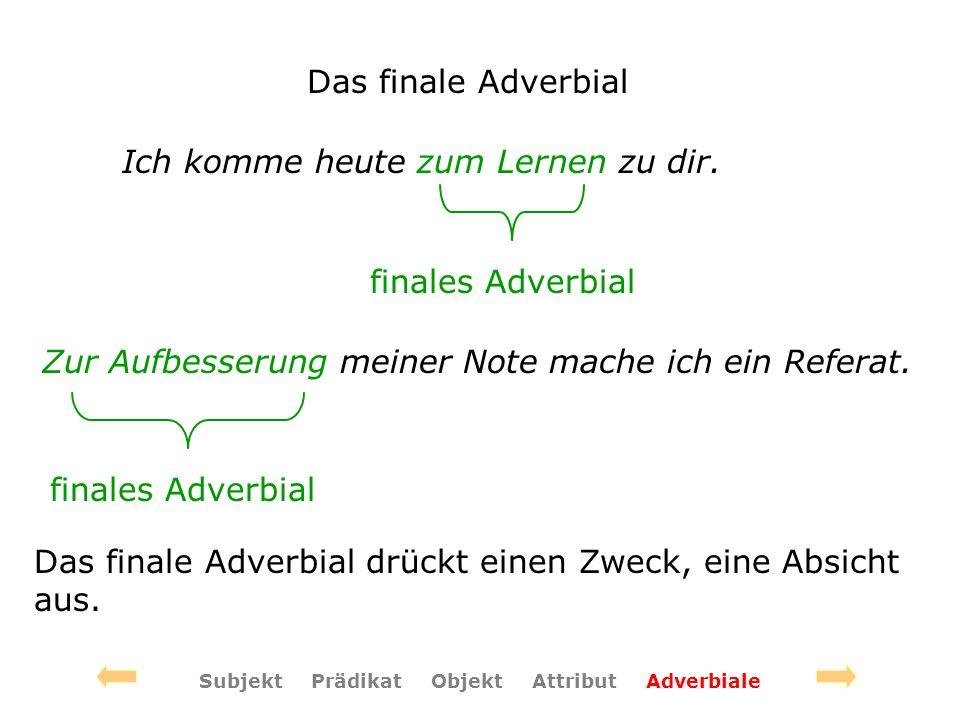 Das finale Adverbial Ich komme heute zum Lernen zu dir. finales Adverbial Zur Aufbesserung meiner Note mache ich ein Referat. finales Adverbial Das fi