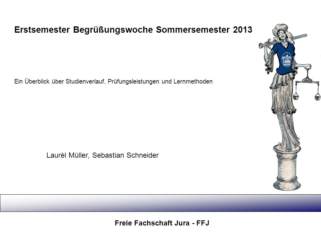Erstsemester Begrüßungswoche Sommersemester 2013 Freie Fachschaft Jura - FFJ Ein Überblick über Studienverlauf, Prüfungsleistungen und Lernmethoden La