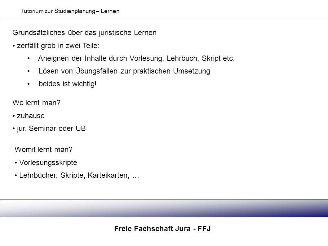 Freie Fachschaft Jura - FFJ Tutorium zur Studienplanung – Lernen Grundsätzliches über das juristische Lernen zerfällt grob in zwei Teile: Aneignen der