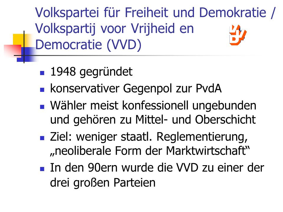 Volkspartei für Freiheit und Demokratie / Volkspartij voor Vrijheid en Democratie (VVD) 1948 gegründet konservativer Gegenpol zur PvdA Wähler meist ko